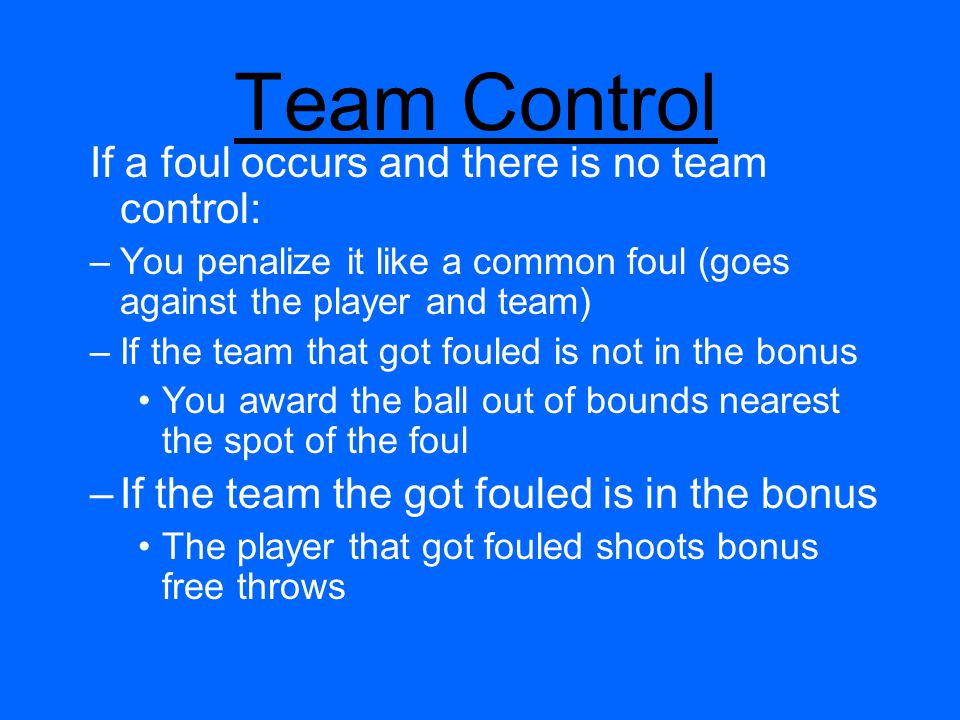 Team Control If a foul occurs and there is no team control: –You penalize it like a common foul (goes against the player and team) –If the team that got fouled is not in the bonus You award the ball out of bounds nearest the spot of the foul –If the team the got fouled is in the bonus The player that got fouled shoots bonus free throws