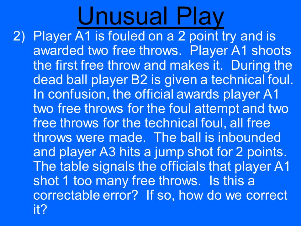 Unusual Play 2)Player A1 is fouled on a 2 point try and is awarded two free throws.