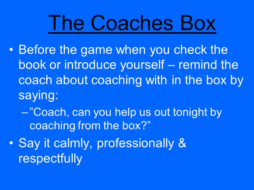 The Coaches Box Before the game when you check the book or introduce yourself – remind the coach about coaching with in the box by saying: –Coach, can you help us out tonight by coaching from the box.