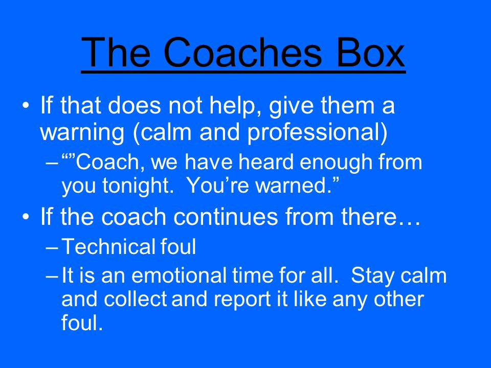 The Coaches Box If that does not help, give them a warning (calm and professional) –Coach, we have heard enough from you tonight.