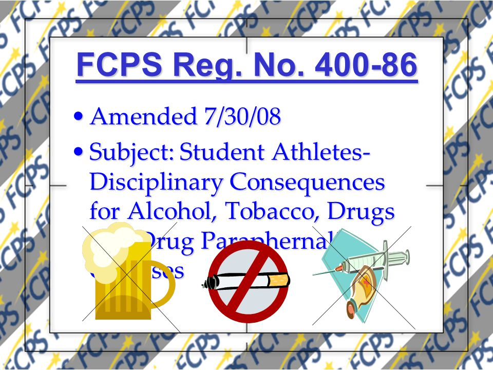 FCPS Reg. No. 400-86 Amended 7/30/08Amended 7/30/08 Subject: Student Athletes- Disciplinary Consequences for Alcohol, Tobacco, Drugs and Drug Parapher