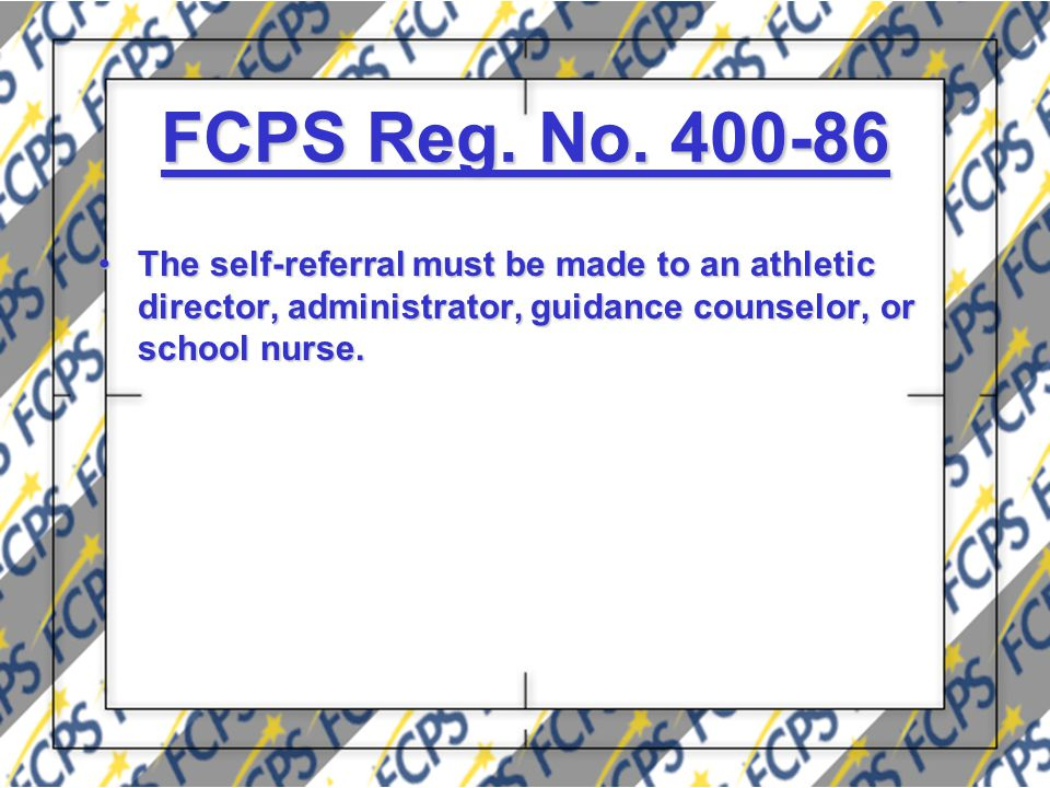FCPS Reg. No. 400-86 The self-referral must be made to an athletic director, administrator, guidance counselor, or school nurse.The self-referral must