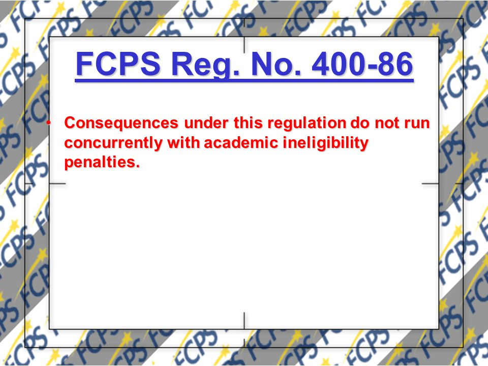 FCPS Reg. No. 400-86 Consequences under this regulation do not run concurrently with academic ineligibility penalties.Consequences under this regulati