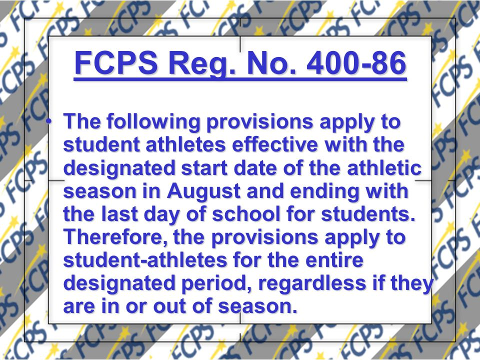 FCPS Reg. No. 400-86 The following provisions apply to student athletes effective with the designated start date of the athletic season in August and