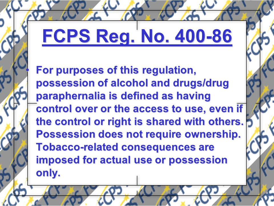 FCPS Reg. No. 400-86 For purposes of this regulation, possession of alcohol and drugs/drug paraphernalia is defined as having control over or the acce