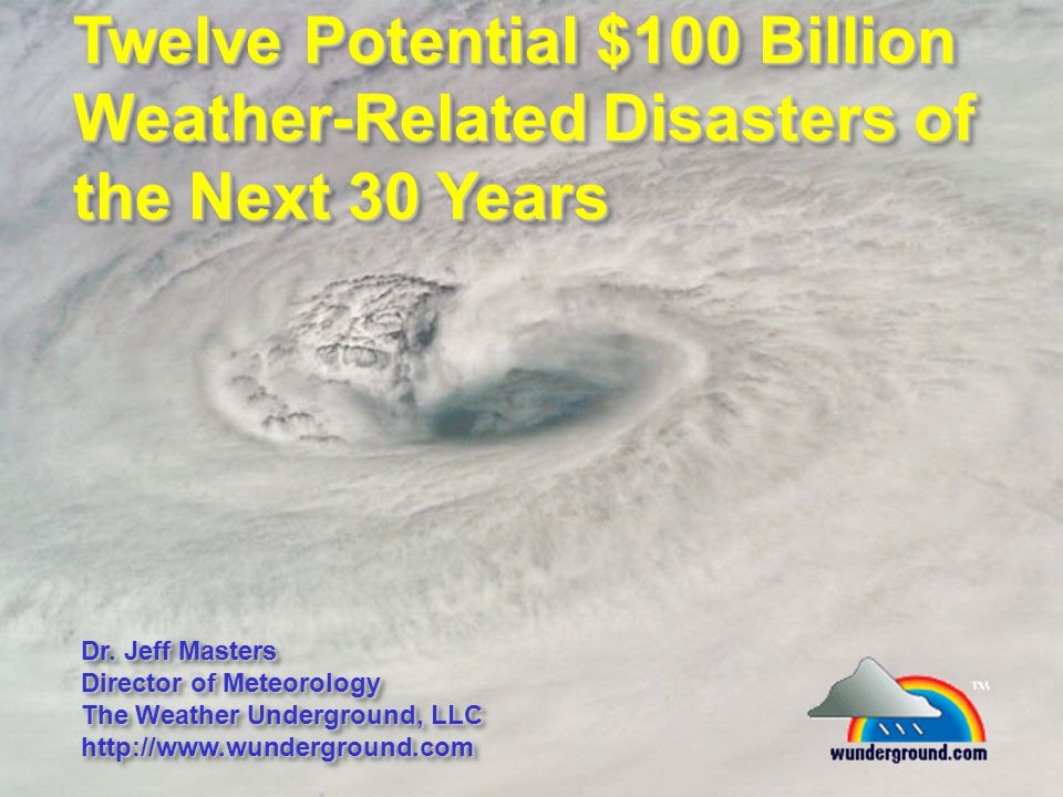 Twelve Potential $100 Billion Weather-Related Disasters of the Next 30 Years Dr. Jeff Masters Director of Meteorology The Weather Underground, LLC htt
