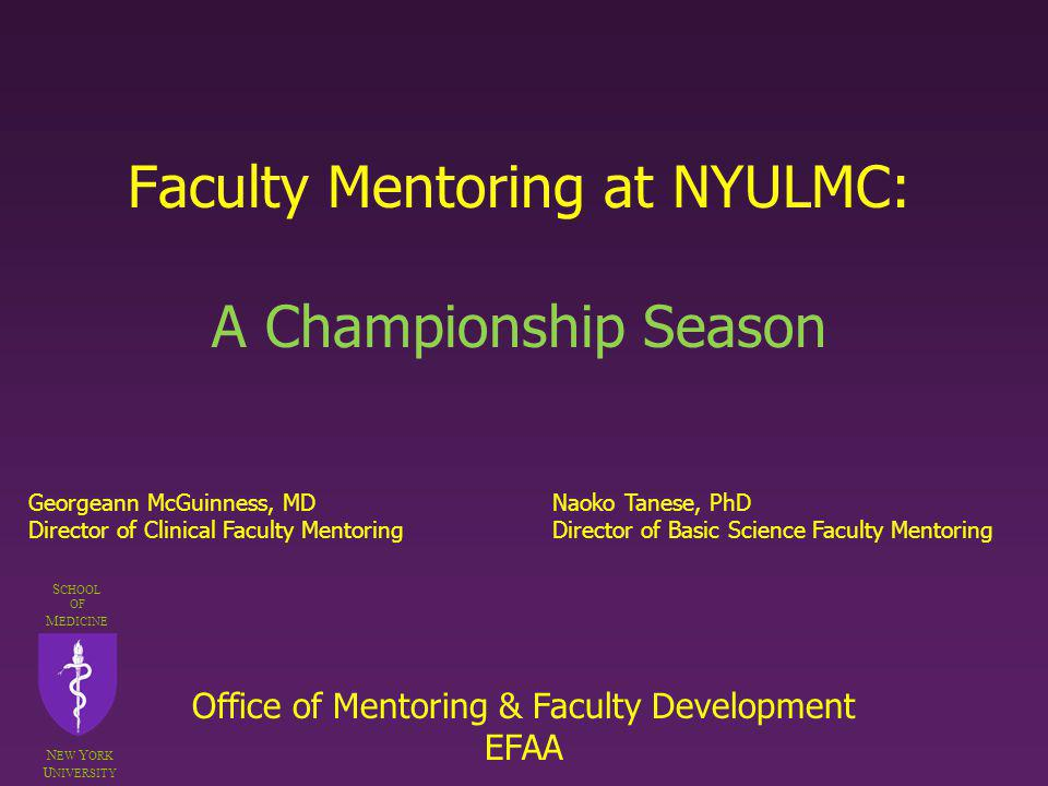 Faculty Mentoring at NYULMC: A Championship Season S CHOOL OF M EDICINE N EW Y ORK U NIVERSITY Georgeann McGuinness, MDNaoko Tanese, PhD Director of C