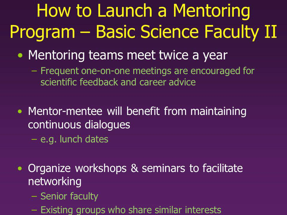 How to Launch a Mentoring Program – Basic Science Faculty II Mentoring teams meet twice a year –Frequent one-on-one meetings are encouraged for scientific feedback and career advice Mentor-mentee will benefit from maintaining continuous dialogues –e.g.