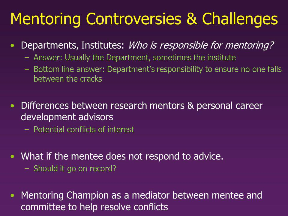 Mentoring Controversies & Challenges Departments, Institutes: Who is responsible for mentoring? –Answer: Usually the Department, sometimes the institu