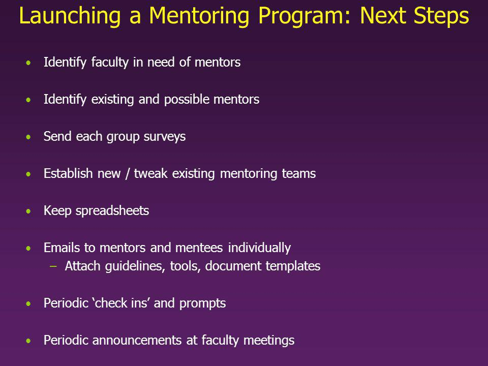 Launching a Mentoring Program: Next Steps Identify faculty in need of mentors Identify existing and possible mentors Send each group surveys Establish