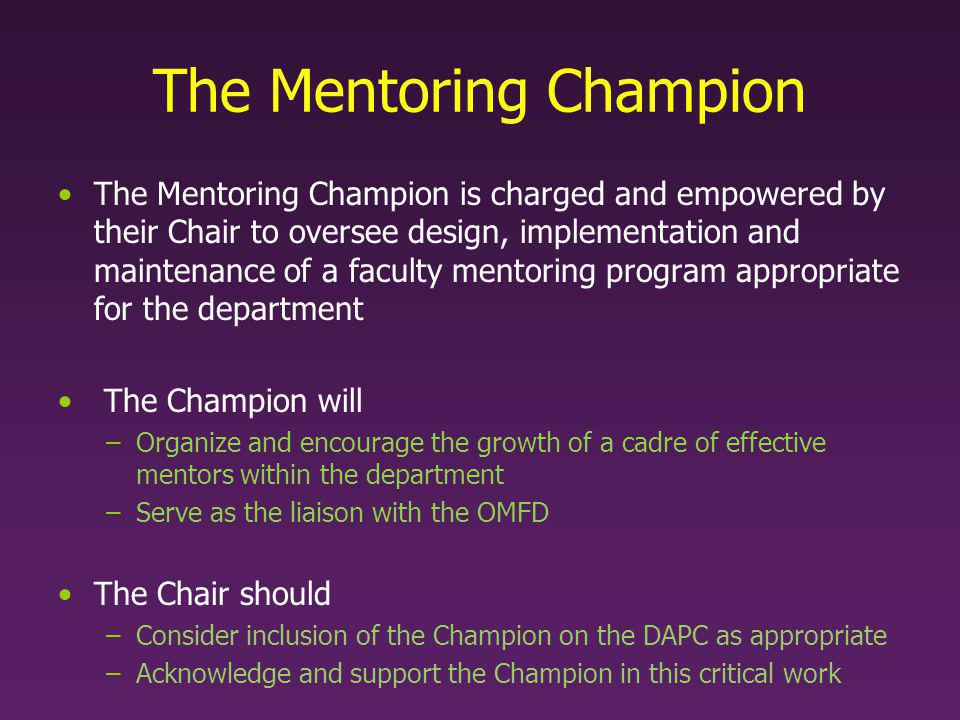 Your Role as Mentoring Champion Interact with the Office of Mentoring & Faculty Development –Champions will participate in institutional mentoring initiatives and development programs Oversight of departmental mentoring including: –Assess needs through surveys or other tools –Identify & develop a pool of effective mentors »Prevent undue burden to oversubscribed faculty –Establish mentoring teams »Based in part on survey responses –Ensure yearly summary letters are reviewed, signed and submitted –Offer opportunities for mentees to provide feedback on the process –Monitor effectiveness of departmental mentoring programs