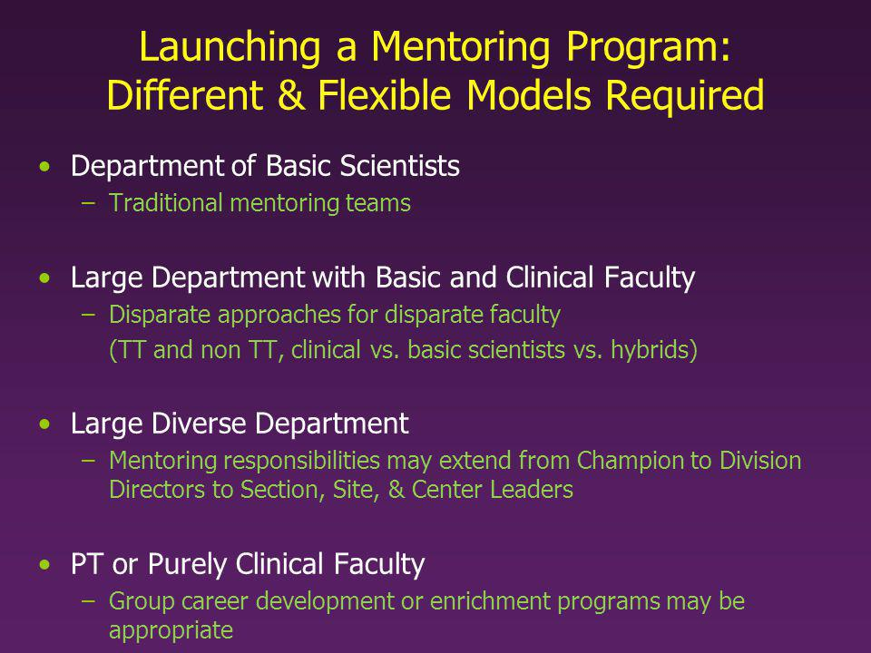 Launching a Mentoring Program: One Model Identify –Faculty in need of mentors (TT, non TT, clinical, etc) –Possible mentors Surveys –Assess mentoring needs and proclivities –Assess adequacy (or not) of ongoing mentoring –Check in with mentors Establish new mentoring teams Emails to mentors and mentees, with guidelines, tools, etc –Templates for encounters, yearly letters –Guide to Mentoring, Faculty Development Resources, etc Periodic check ins and prompts –Encouraging meetings –Reminder of obligations & deadlines & instructions for yearly letters