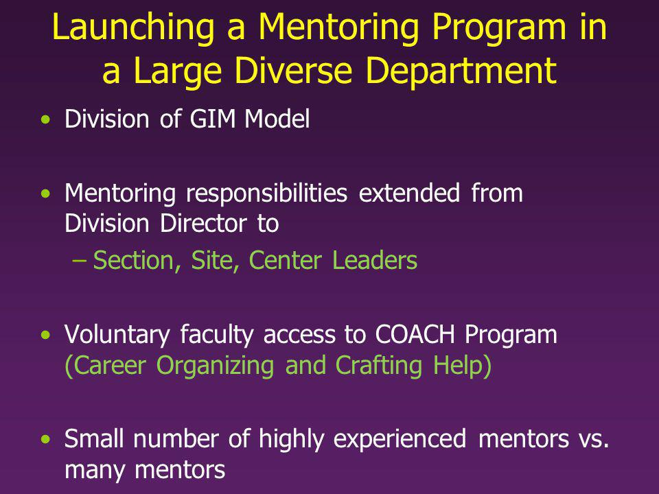 Launching a Mentoring Program in a Large Diverse Department Division of GIM Model Mentoring responsibilities extended from Division Director to –Section, Site, Center Leaders Voluntary faculty access to COACH Program (Career Organizing and Crafting Help) Small number of highly experienced mentors vs.