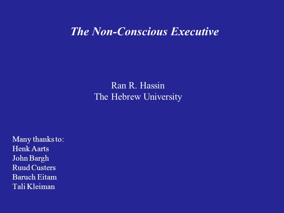 The Non-Conscious Executive Ran R. Hassin The Hebrew University Many thanks to: Henk Aarts John Bargh Ruud Custers Baruch Eitam Tali Kleiman