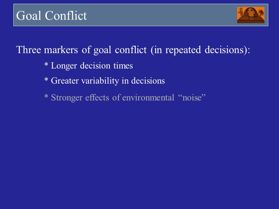 Goal Conflict Three markers of goal conflict (in repeated decisions): * Longer decision times * Greater variability in decisions * Stronger effects of