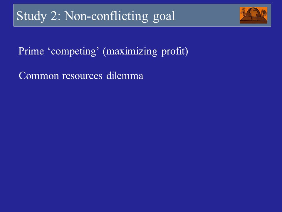 Study 2: Non-conflicting goal Prime competing (maximizing profit) Common resources dilemma