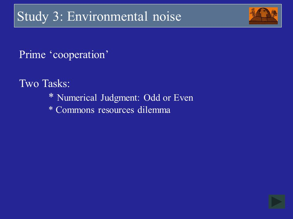 Study 3: Environmental noise Prime cooperation Two Tasks: * Numerical Judgment: Odd or Even * Commons resources dilemma