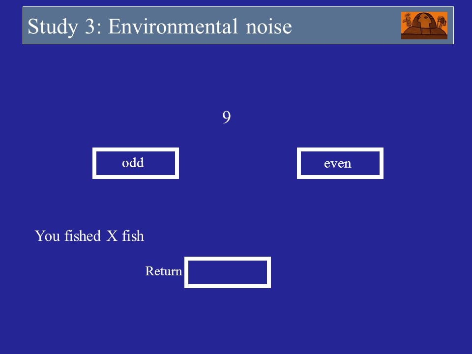 You fished X fish Return 9 odd even Study 3: Environmental noise