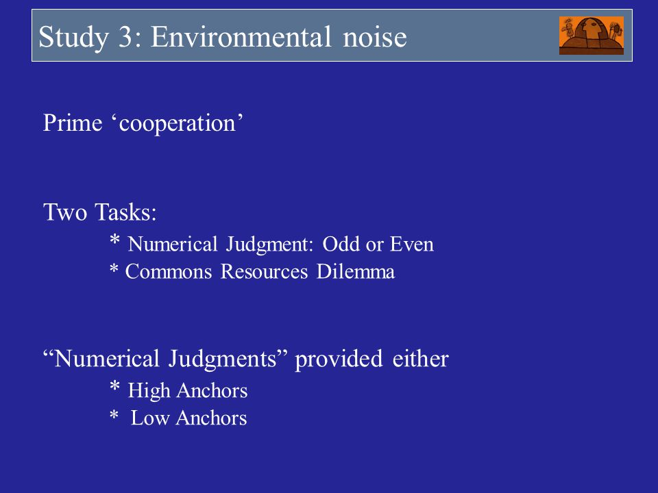 Study 3: Environmental noise Prime cooperation Two Tasks: * Numerical Judgment: Odd or Even * Commons Resources Dilemma Numerical Judgments provided e