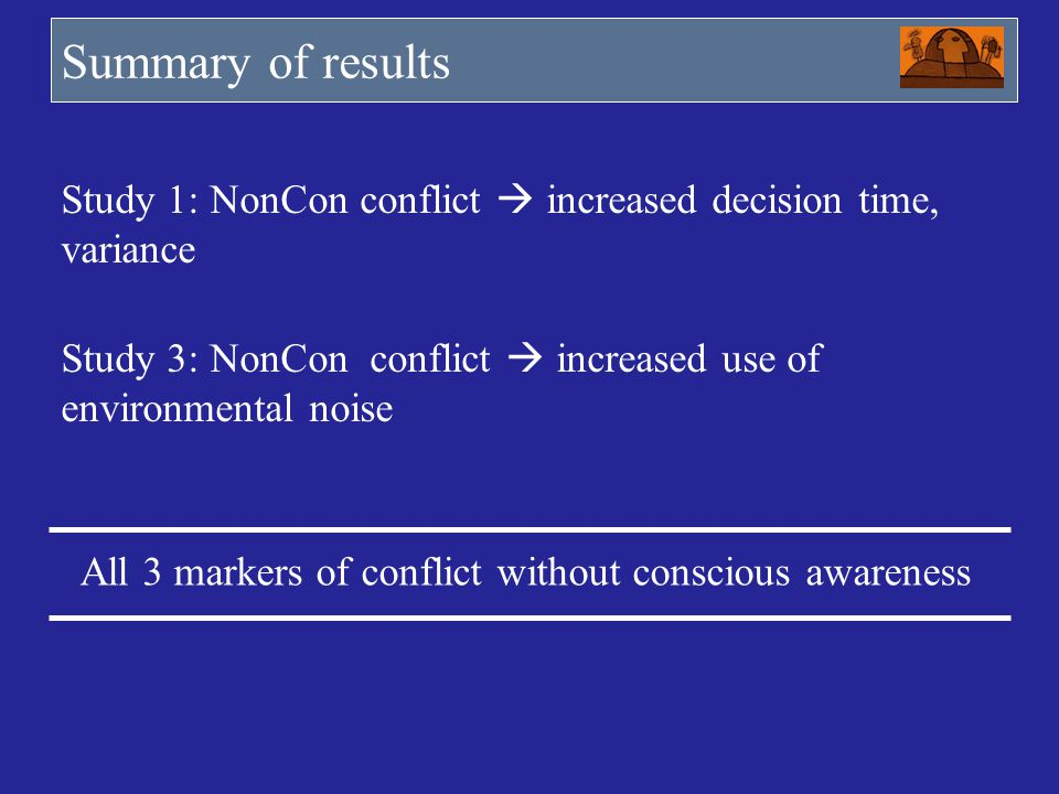 Summary of results Study 1: NonCon conflict increased decision time, variance Study 3: NonCon conflict increased use of environmental noise All 3 mark