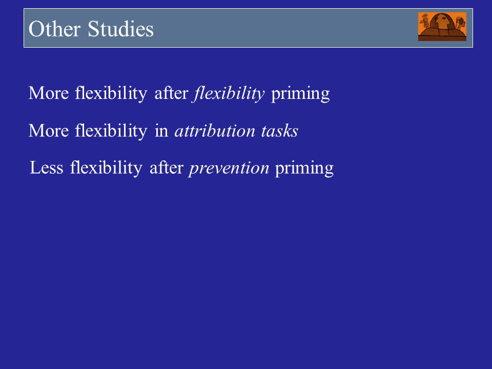 Other Studies More flexibility after flexibility priming More flexibility in attribution tasks Less flexibility after prevention priming