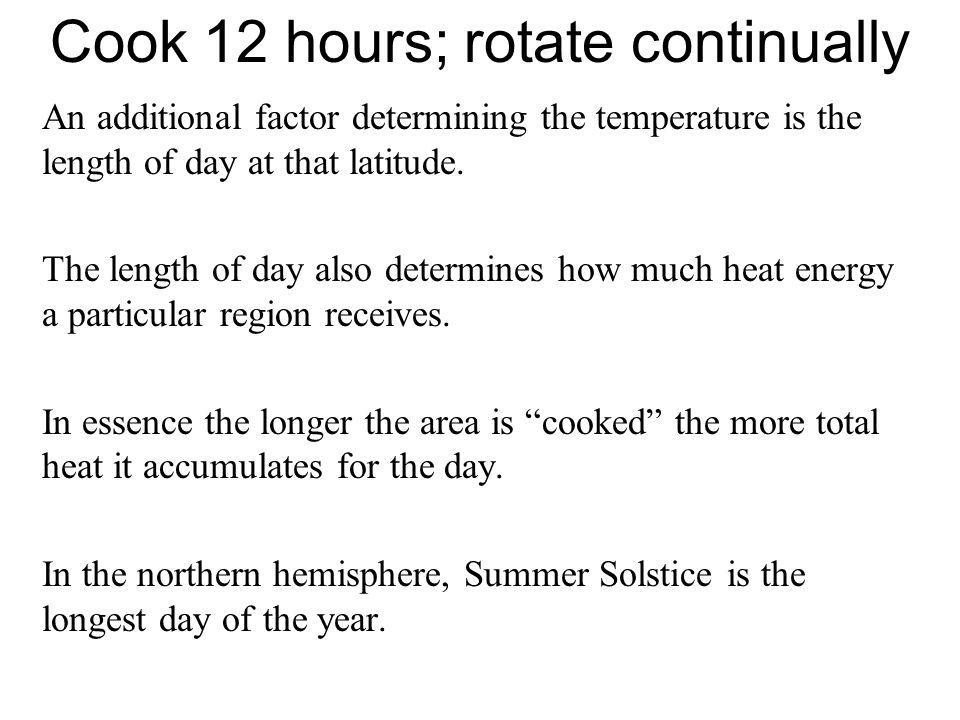 Cook 12 hours; rotate continually An additional factor determining the temperature is the length of day at that latitude. The length of day also deter