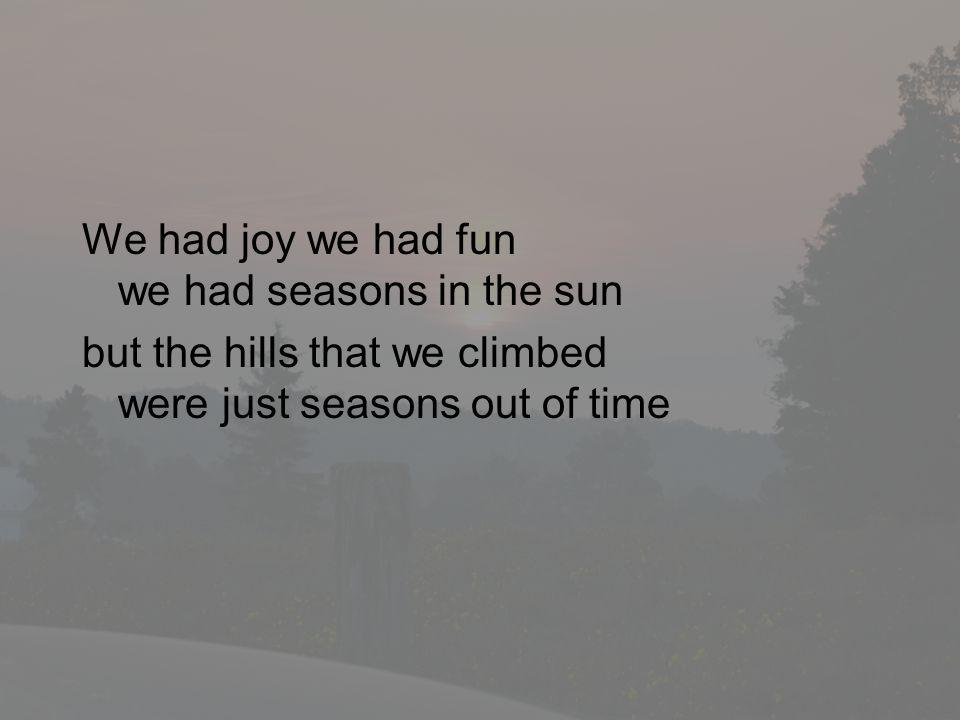 We had joy we had fun we had seasons in the sun but the hills that we climbed were just seasons out of time