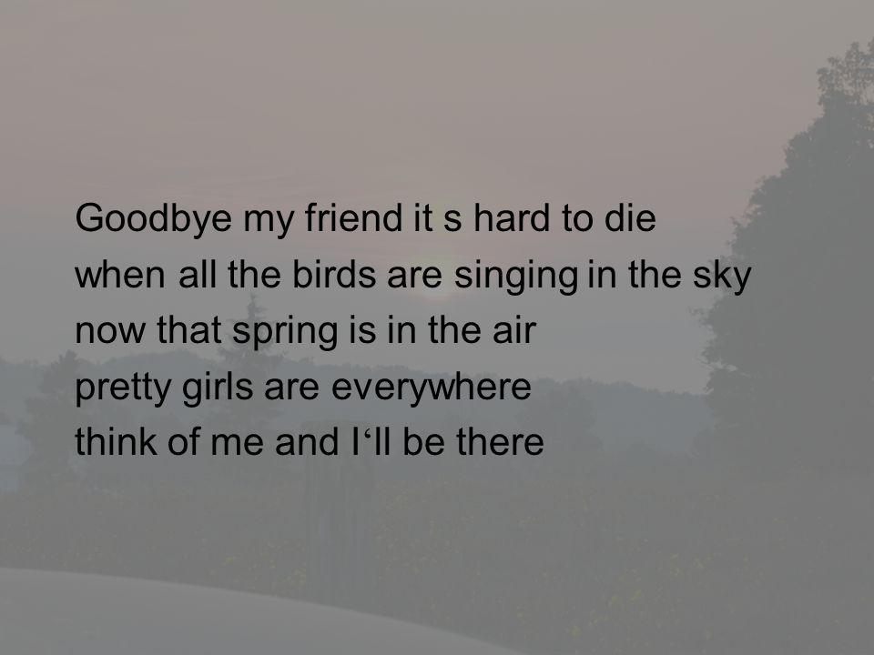 Goodbye my friend it s hard to die when all the birds are singing in the sky now that spring is in the air pretty girls are everywhere think of me and I ll be there