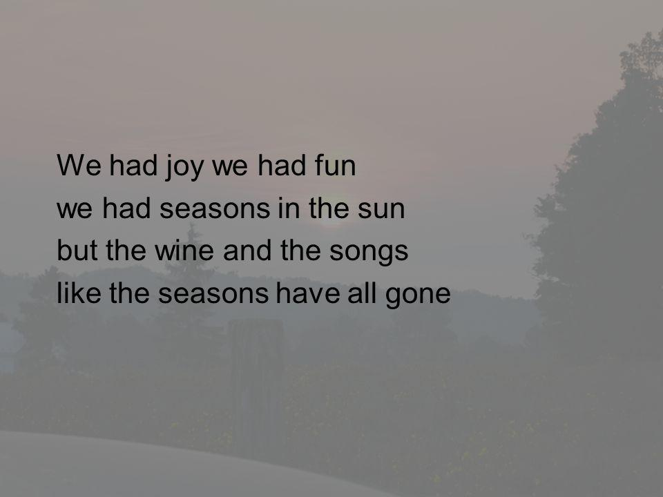We had joy we had fun we had seasons in the sun but the wine and the songs like the seasons have all gone