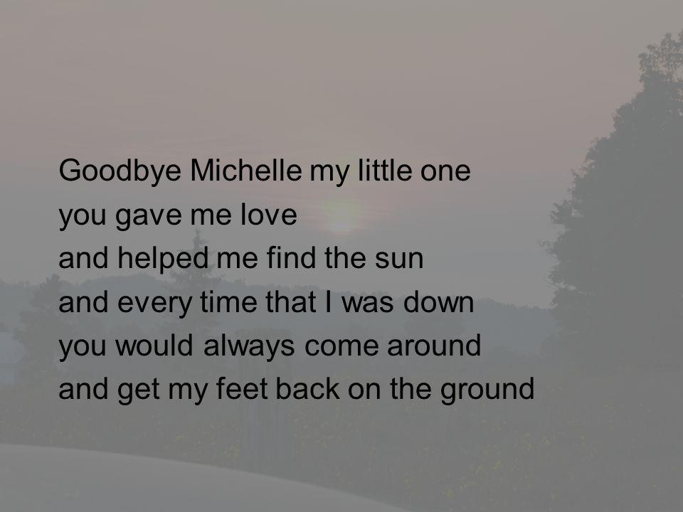 Goodbye Michelle my little one you gave me love and helped me find the sun and every time that I was down you would always come around and get my feet back on the ground
