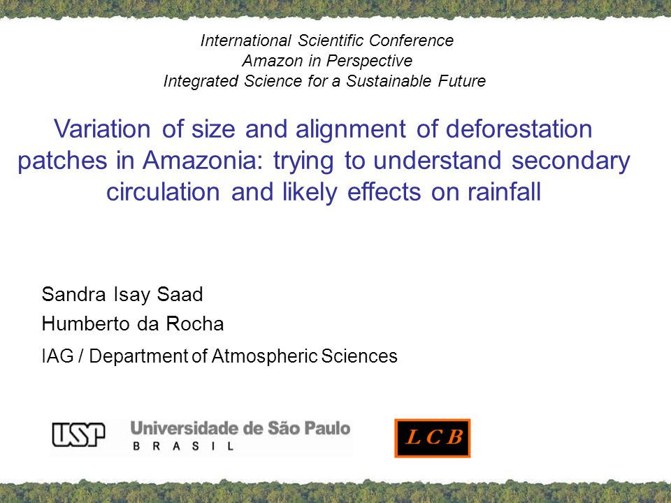Sandra Isay Saad Humberto da Rocha IAG / Department of Atmospheric Sciences International Scientific Conference Amazon in Perspective Integrated Science for a Sustainable Future Variation of size and alignment of deforestation patches in Amazonia: trying to understand secondary circulation and likely effects on rainfall