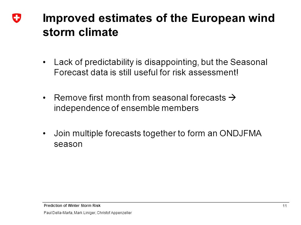 11 Prediction of Winter Storm Risk Paul Della-Marta, Mark Liniger, Christof Appenzeller Improved estimates of the European wind storm climate Lack of predictability is disappointing, but the Seasonal Forecast data is still useful for risk assessment.