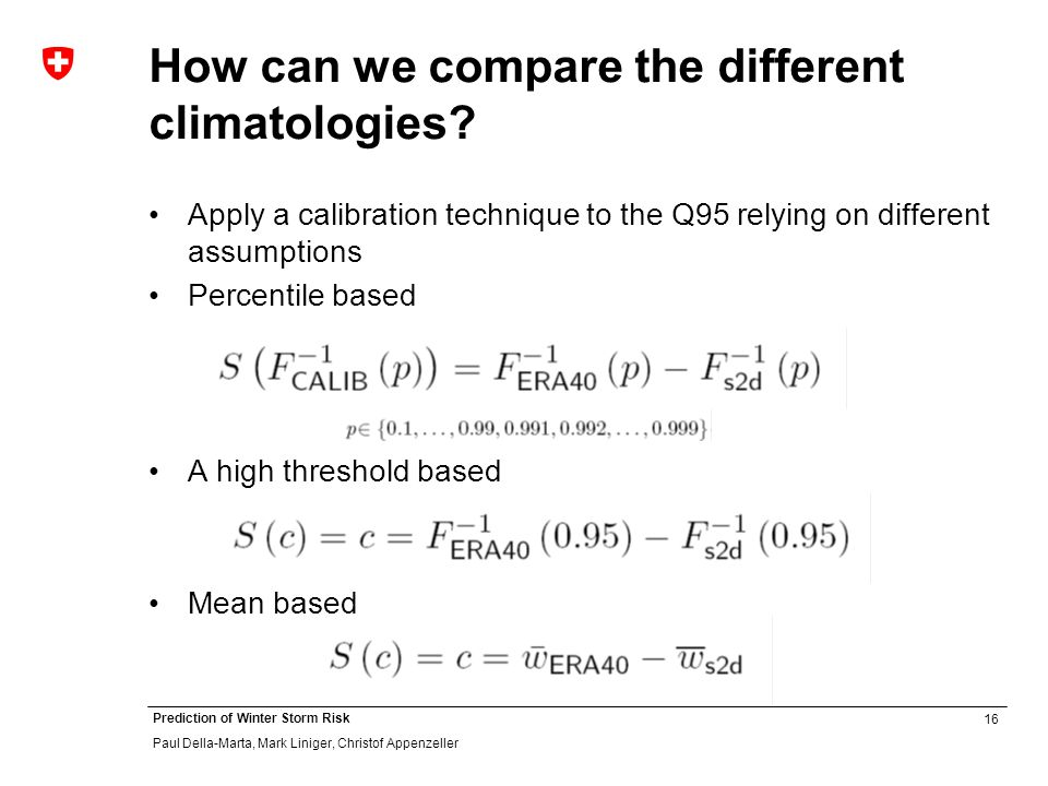 16 Prediction of Winter Storm Risk Paul Della-Marta, Mark Liniger, Christof Appenzeller How can we compare the different climatologies? Apply a calibr