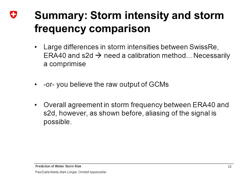 22 Prediction of Winter Storm Risk Paul Della-Marta, Mark Liniger, Christof Appenzeller Summary: Storm intensity and storm frequency comparison Large differences in storm intensities between SwissRe, ERA40 and s2d need a calibration method...