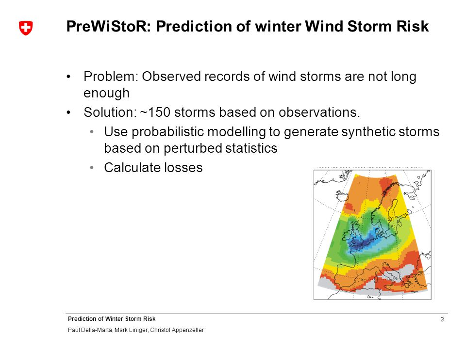 3 Prediction of Winter Storm Risk Paul Della-Marta, Mark Liniger, Christof Appenzeller PreWiStoR: Prediction of winter Wind Storm Risk Problem: Observed records of wind storms are not long enough Solution: ~150 storms based on observations.