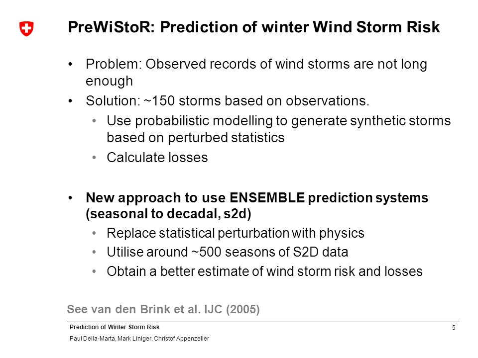 5 Prediction of Winter Storm Risk Paul Della-Marta, Mark Liniger, Christof Appenzeller PreWiStoR: Prediction of winter Wind Storm Risk Problem: Observed records of wind storms are not long enough Solution: ~150 storms based on observations.