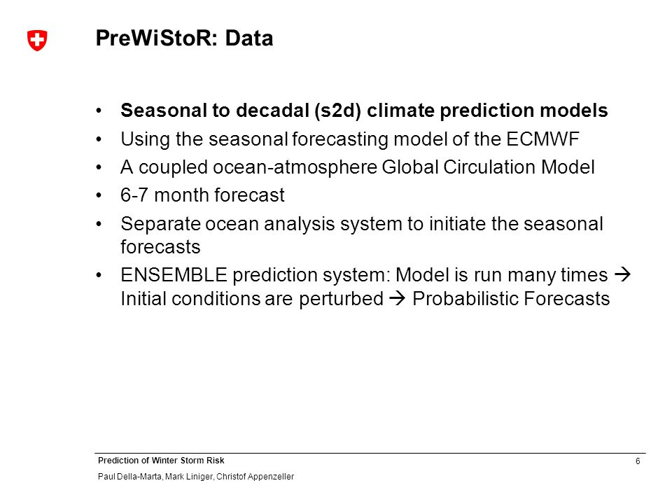 6 Prediction of Winter Storm Risk Paul Della-Marta, Mark Liniger, Christof Appenzeller PreWiStoR: Data Seasonal to decadal (s2d) climate prediction models Using the seasonal forecasting model of the ECMWF A coupled ocean-atmosphere Global Circulation Model 6-7 month forecast Separate ocean analysis system to initiate the seasonal forecasts ENSEMBLE prediction system: Model is run many times Initial conditions are perturbed Probabilistic Forecasts