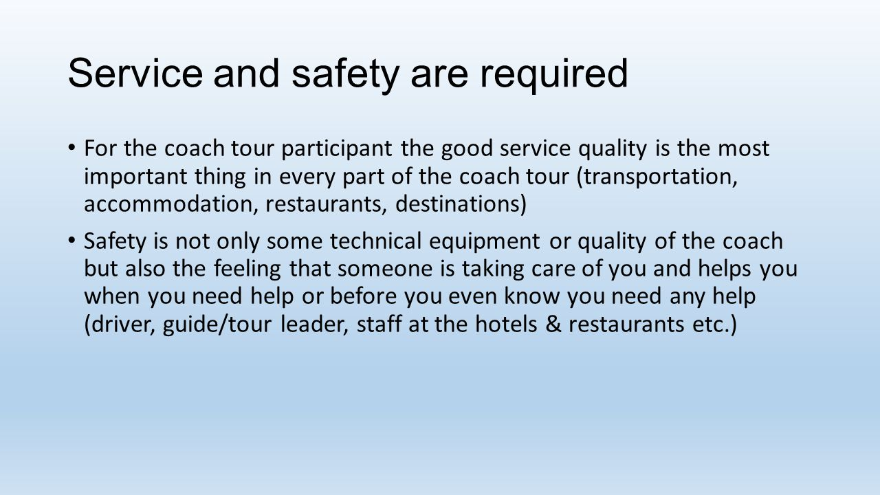 Service and safety are required For the coach tour participant the good service quality is the most important thing in every part of the coach tour (transportation, accommodation, restaurants, destinations) Safety is not only some technical equipment or quality of the coach but also the feeling that someone is taking care of you and helps you when you need help or before you even know you need any help (driver, guide/tour leader, staff at the hotels & restaurants etc.)
