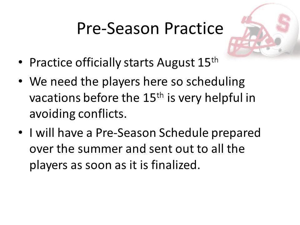 Pre-Season Practice Practice officially starts August 15 th We need the players here so scheduling vacations before the 15 th is very helpful in avoid