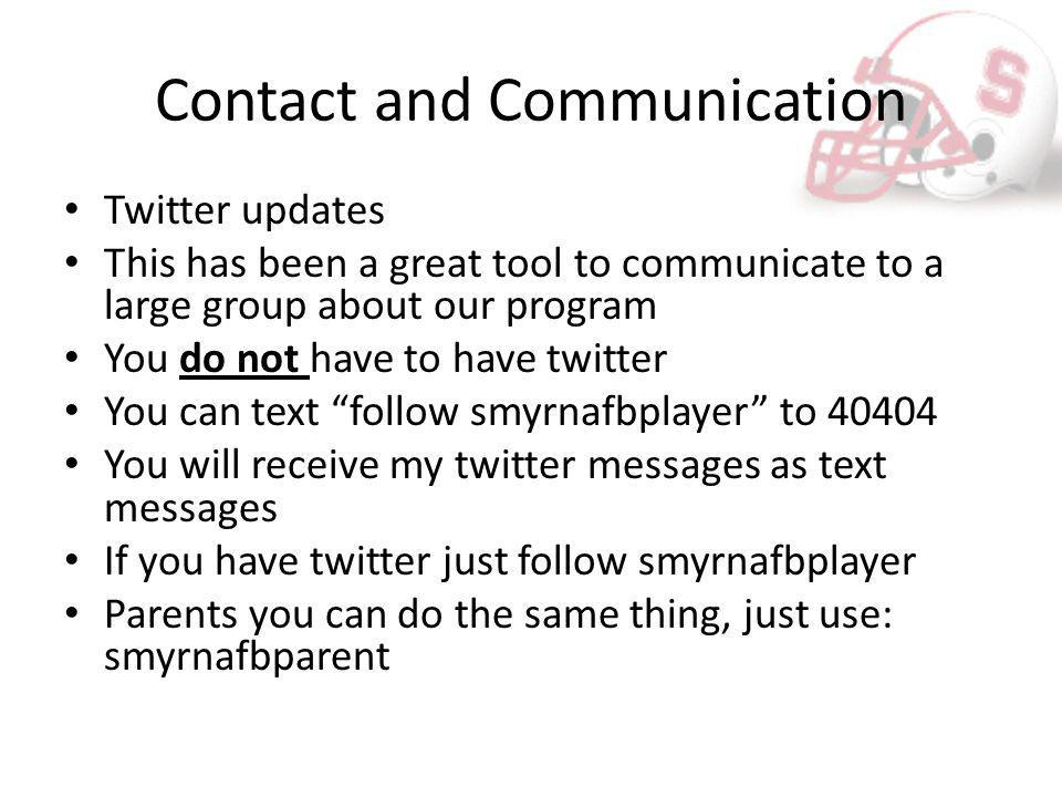 Contact and Communication Twitter updates This has been a great tool to communicate to a large group about our program You do not have to have twitter You can text follow smyrnafbplayer to 40404 You will receive my twitter messages as text messages If you have twitter just follow smyrnafbplayer Parents you can do the same thing, just use: smyrnafbparent