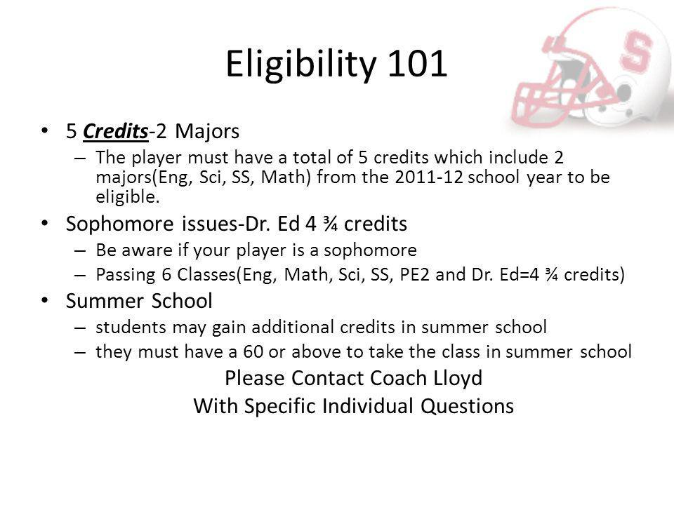Eligibility 101 5 Credits-2 Majors – The player must have a total of 5 credits which include 2 majors(Eng, Sci, SS, Math) from the 2011-12 school year to be eligible.