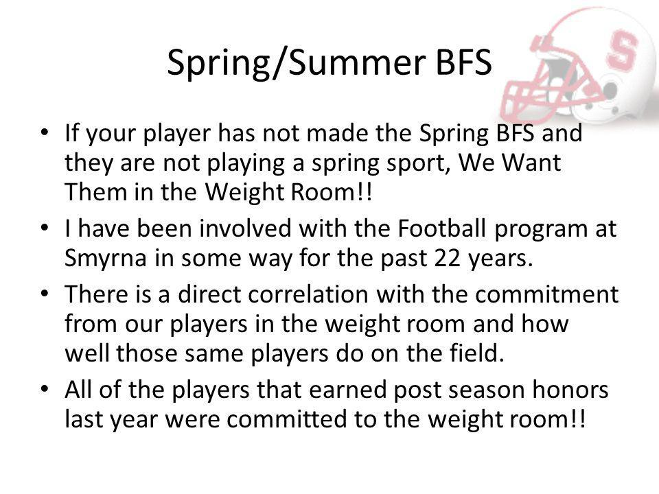 Spring/Summer BFS Summer lifting will start June 18 th We will be lifting two days a week Mondays and Thursdays from 6:00-7:30 pm We are aware of vacations and work – This is why we are having the meeting – The later time allows for rides – We are only asking for 2 days for BFS This is more than just lifting, this is a time for Teambuilding, Speed and Strength