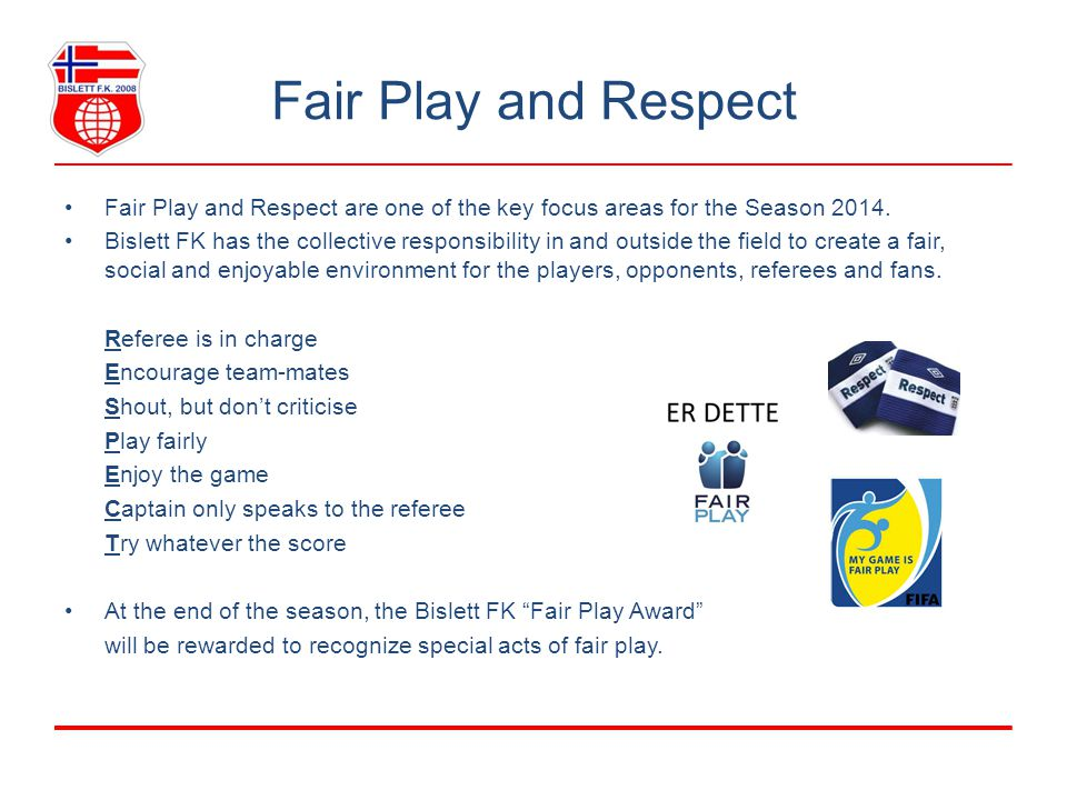 Fair Play and Respect Fair Play and Respect are one of the key focus areas for the Season 2014. Bislett FK has the collective responsibility in and ou