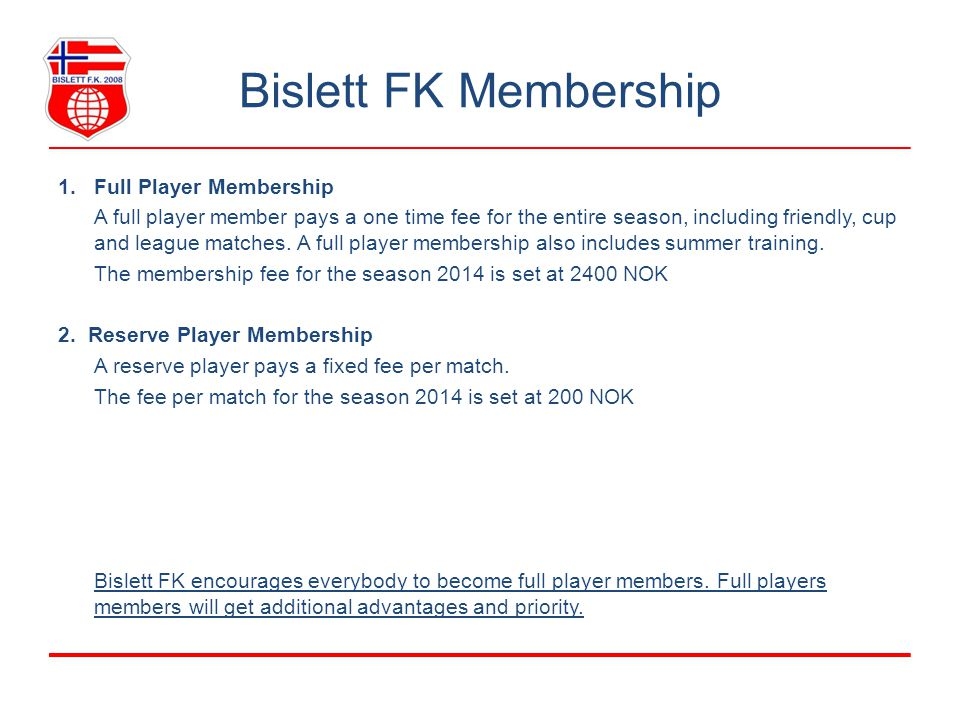 Bislett FK Membership 1.Full Player Membership A full player member pays a one time fee for the entire season, including friendly, cup and league matc