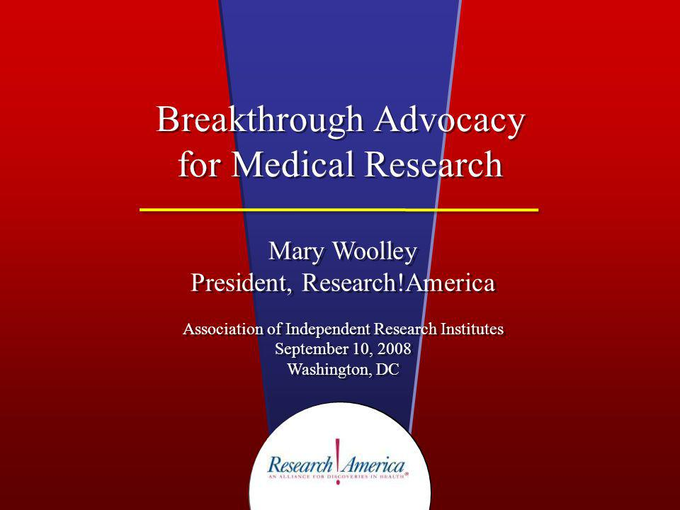Breakthrough Advocacy for Medical Research Mary Woolley President, Research!America Association of Independent Research Institutes September 10, 2008 Washington, DC Mary Woolley President, Research!America Association of Independent Research Institutes September 10, 2008 Washington, DC