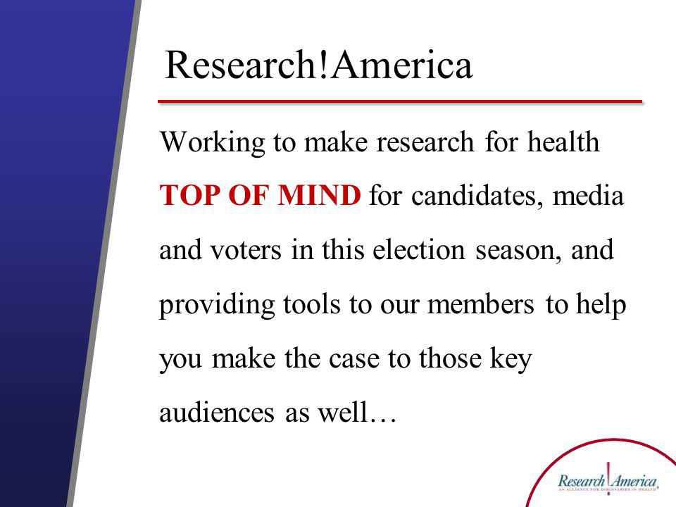 Research!America Working to make research for health TOP OF MIND for candidates, media and voters in this election season, and providing tools to our members to help you make the case to those key audiences as well…