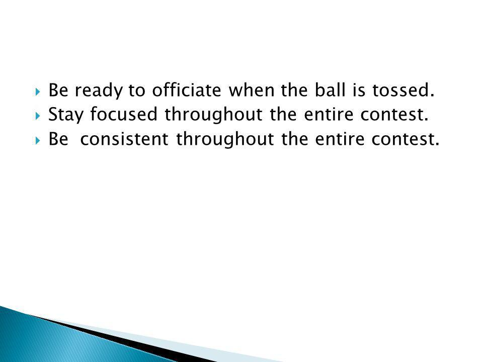 Be ready to officiate when the ball is tossed. Stay focused throughout the entire contest.