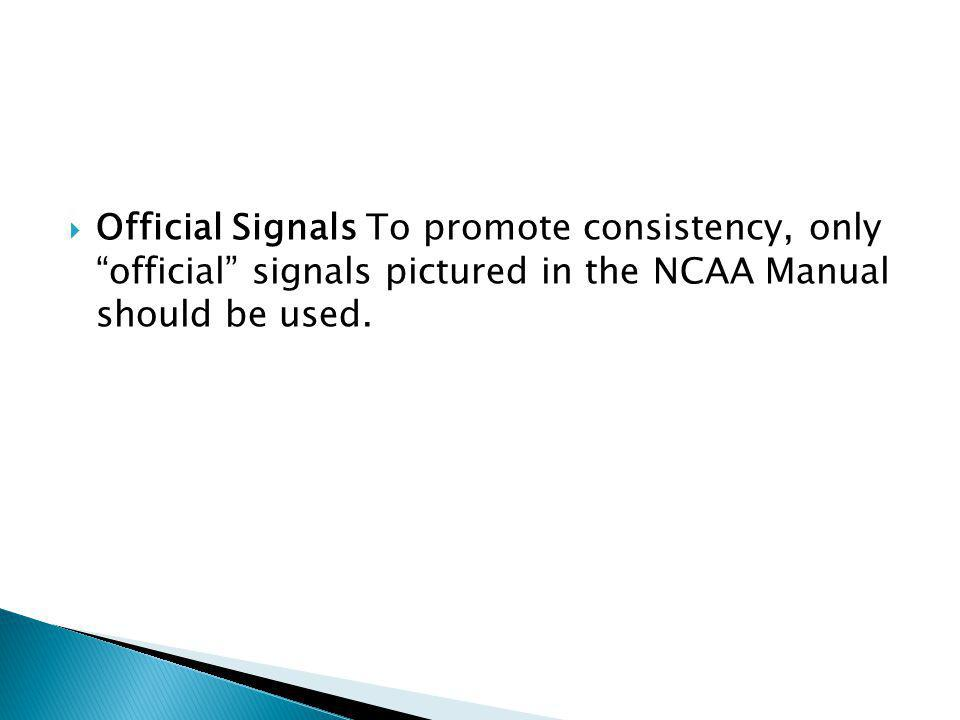 Official Signals To promote consistency, only official signals pictured in the NCAA Manual should be used.