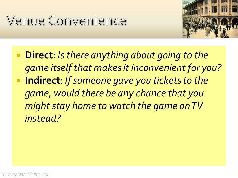 Direct: Is there anything about going to the game itself that makes it inconvenient for you? Indirect: If someone gave you tickets to the game, would
