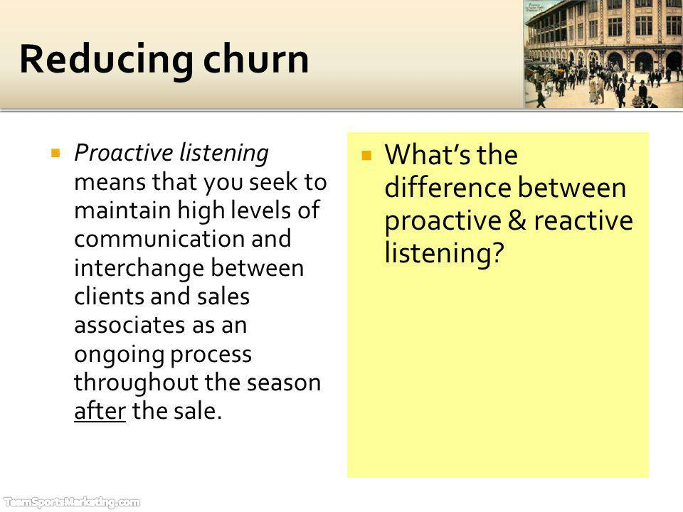 Proactive listening means that you seek to maintain high levels of communication and interchange between clients and sales associates as an ongoing pr